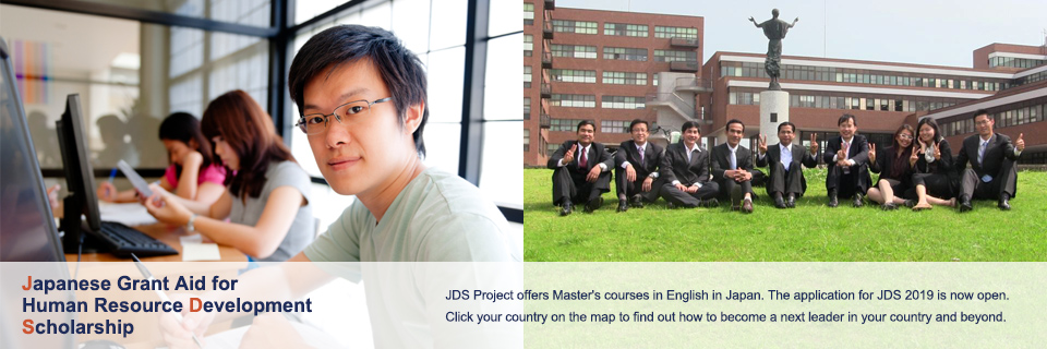 JDS Project offers Master's courses in English in Japan.  The application for 2015 is closed. Information for JDS 2016 will be available in summer 2016. Click your country on the map to find out how to become a next leader in your country and beyond.